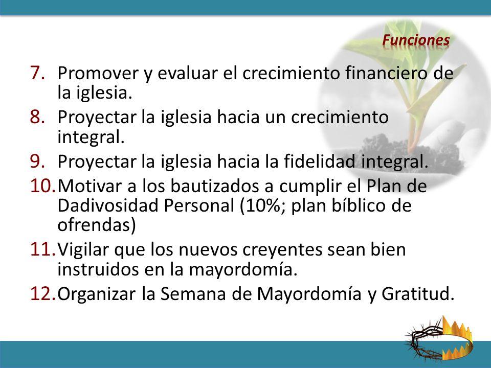 7. Promover y evaluar el crecimiento financiero de la iglesia. 8. Proyectar la iglesia hacia un crecimiento integral. 9. Proyectar la iglesia hacia la