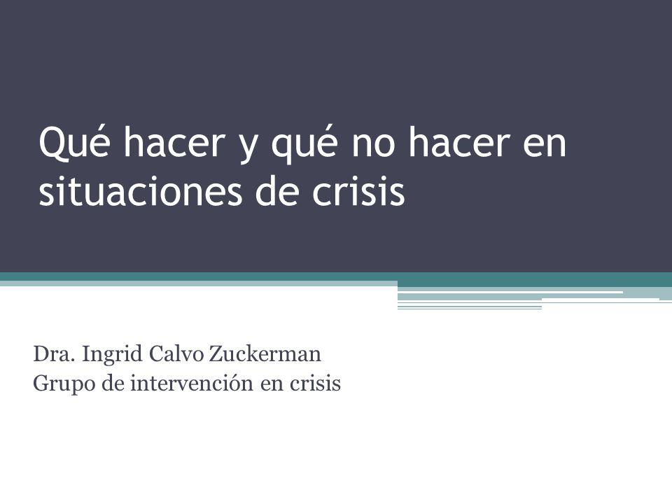 Qué hacer y qué no hacer en situaciones de crisis Dra. Ingrid Calvo Zuckerman Grupo de intervención en crisis