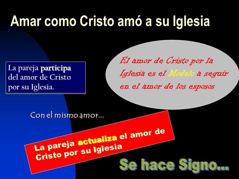 Amar como Cristo amó a su Iglesia El amor de Cristo por la Iglesia es el Modelo a seguir en el amor de los esposos La pareja participa del amor de Cristo por su Iglesia.