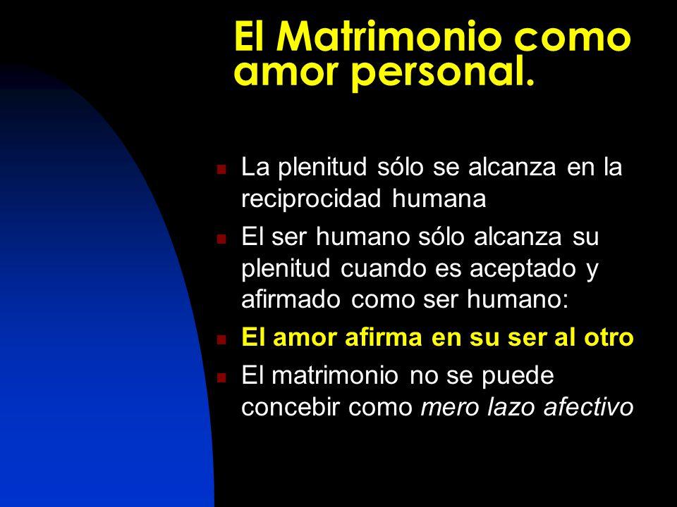 El Matrimonio como amor personal. La plenitud sólo se alcanza en la reciprocidad humana El ser humano sólo alcanza su plenitud cuando es aceptado y af