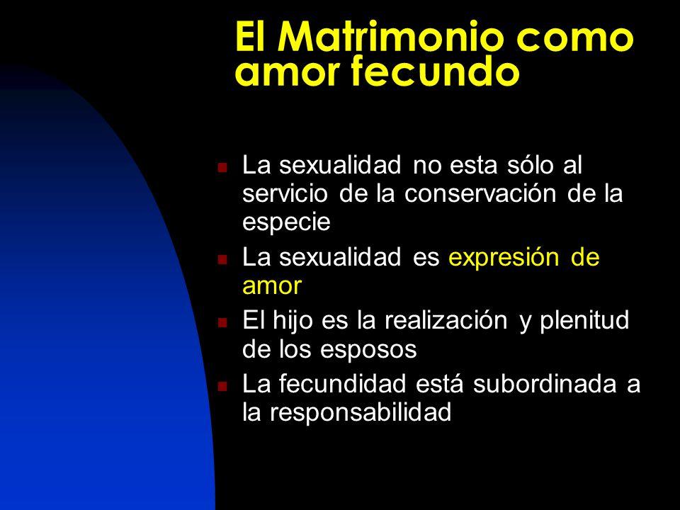 El Matrimonio como amor fecundo La sexualidad no esta sólo al servicio de la conservación de la especie La sexualidad es expresión de amor El hijo es la realización y plenitud de los esposos La fecundidad está subordinada a la responsabilidad