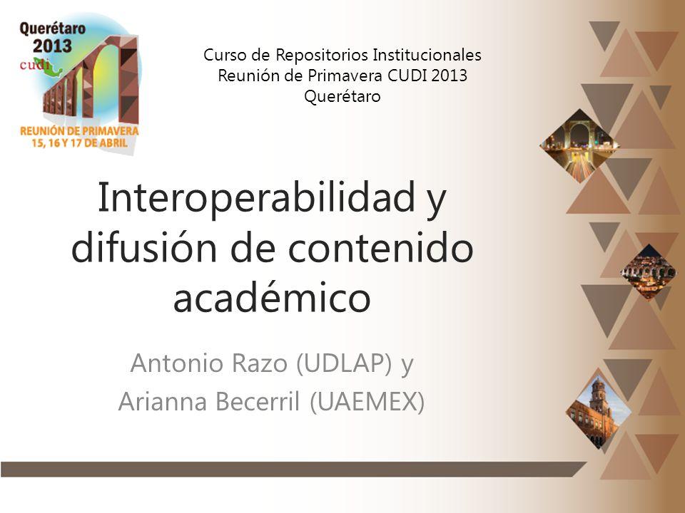 Interoperabilidad y difusión de contenido académico Antonio Razo (UDLAP) y Arianna Becerril (UAEMEX) Curso de Repositorios Institucionales Reunión de