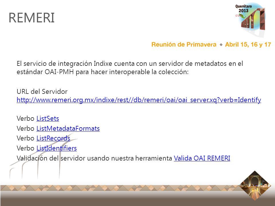Reunión Primavera 2012 Ensenada, Baja California REMERI El servicio de integración Indixe cuenta con un servidor de metadatos en el estándar OAI-PMH p