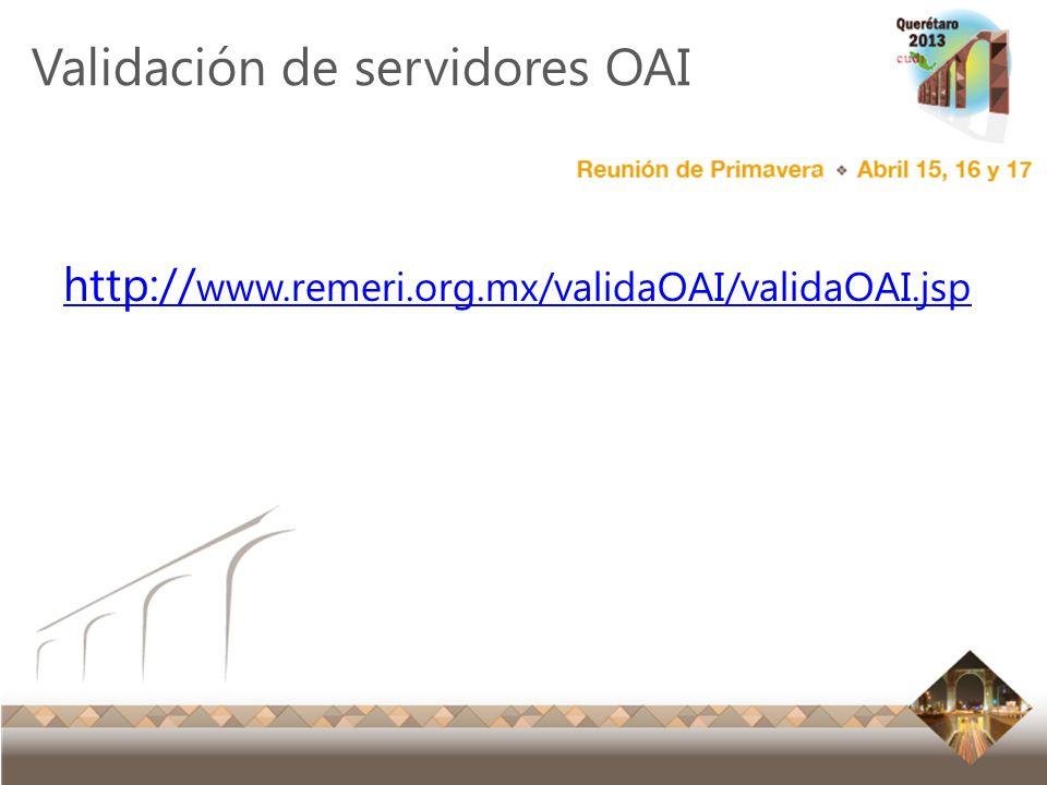 Reunión Primavera 2012 Ensenada, Baja California Validación de servidores OAI http:// www.remeri.org.mx/validaOAI/validaOAI.jsp