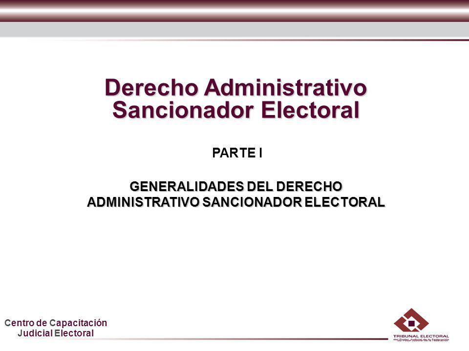 Centro de Capacitación Judicial Electoral HDGF Derecho Administrativo Sancionador Electoral PARTE I GENERALIDADES DEL DERECHO ADMINISTRATIVO SANCIONAD
