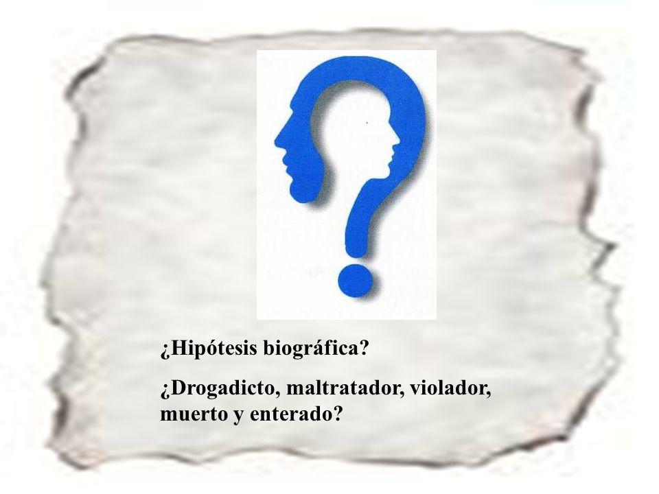 122 ¿Hipótesis biográfica? ¿Drogadicto, maltratador, violador, muerto y enterado?