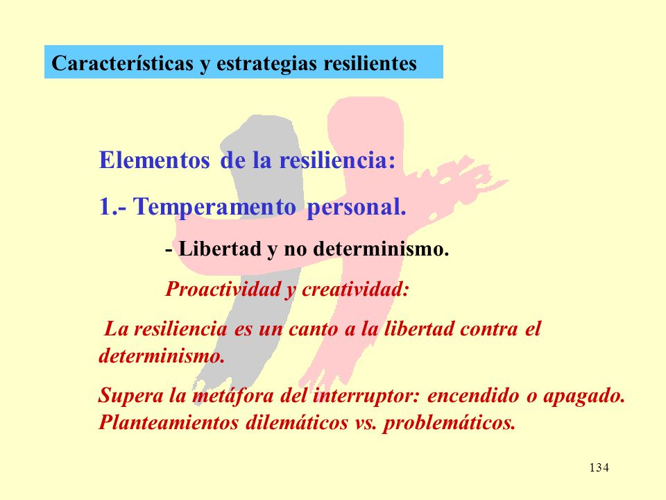 134 Características y estrategias resilientes Elementos de la resiliencia: 1.- Temperamento personal. - Libertad y no determinismo. Proactividad y cre