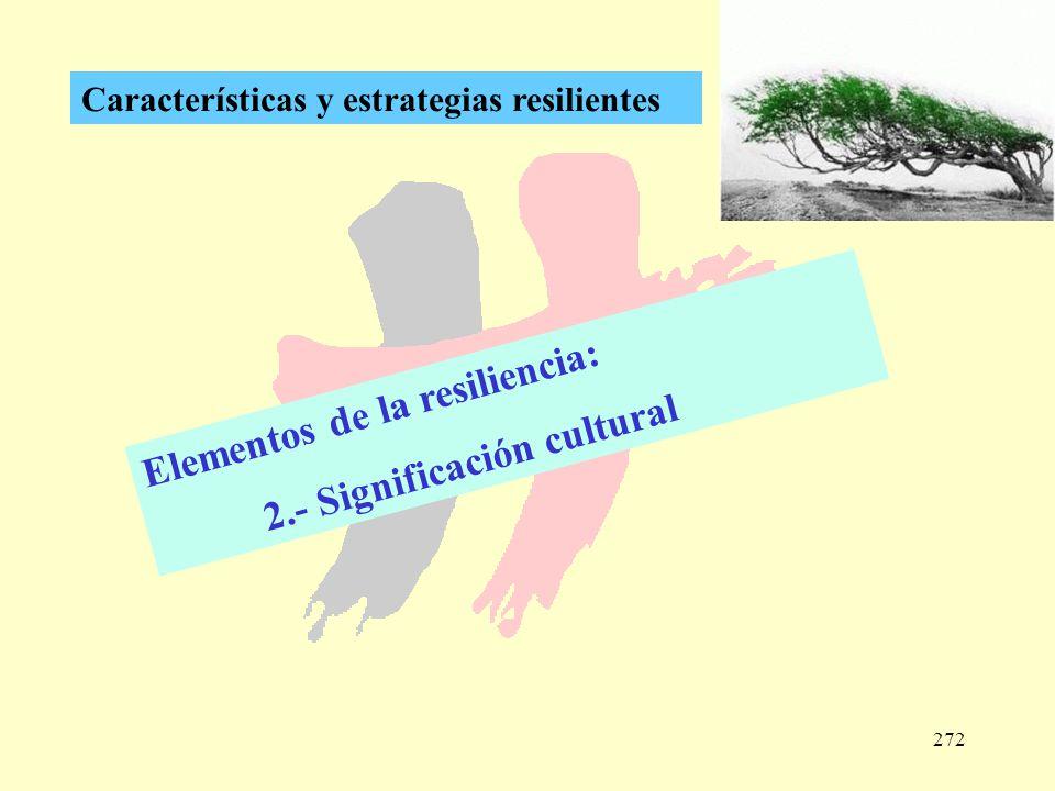 272 Características y estrategias resilientes Elementos de la resiliencia: 2.- Significación cultural