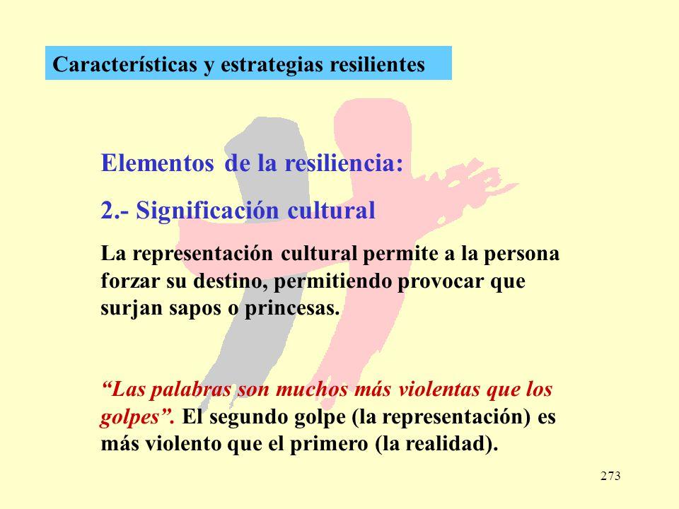 273 Características y estrategias resilientes Elementos de la resiliencia: 2.- Significación cultural La representación cultural permite a la persona