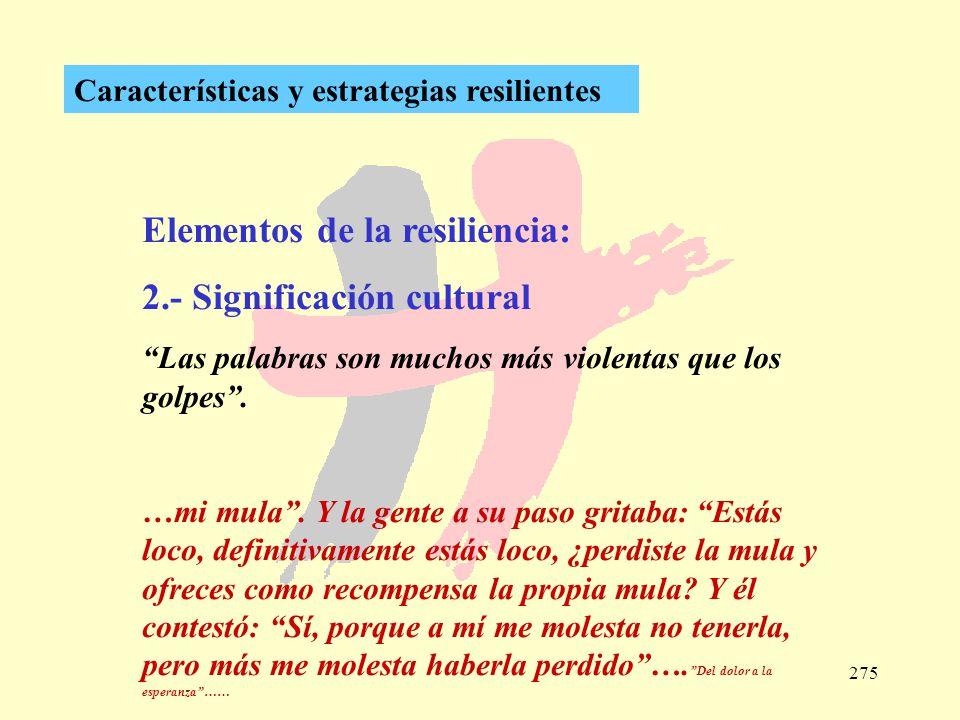 275 Características y estrategias resilientes Elementos de la resiliencia: 2.- Significación cultural Las palabras son muchos más violentas que los go