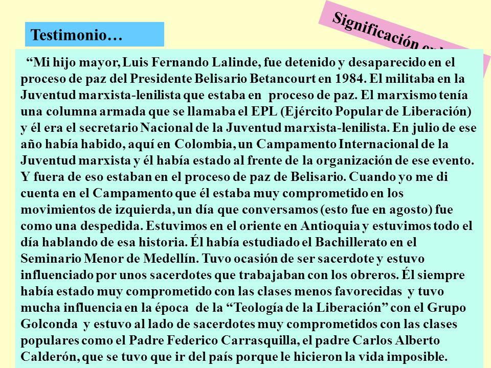 277 Testimonio… Mi hijo mayor, Luis Fernando Lalinde, fue detenido y desaparecido en el proceso de paz del Presidente Belisario Betancourt en 1984. El