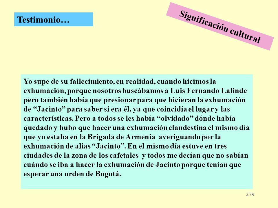 279 Testimonio… Yo supe de su fallecimiento, en realidad, cuando hicimos la exhumación, porque nosotros buscábamos a Luis Fernando Lalinde pero tambié