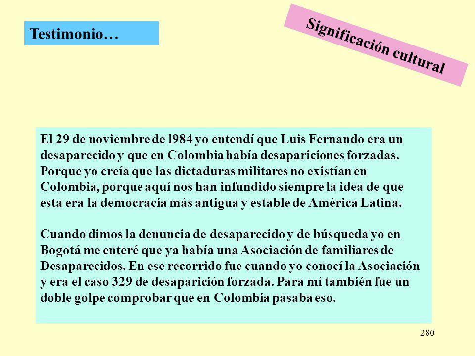 280 Testimonio… El 29 de noviembre de l984 yo entendí que Luis Fernando era un desaparecido y que en Colombia había desapariciones forzadas. Porque yo