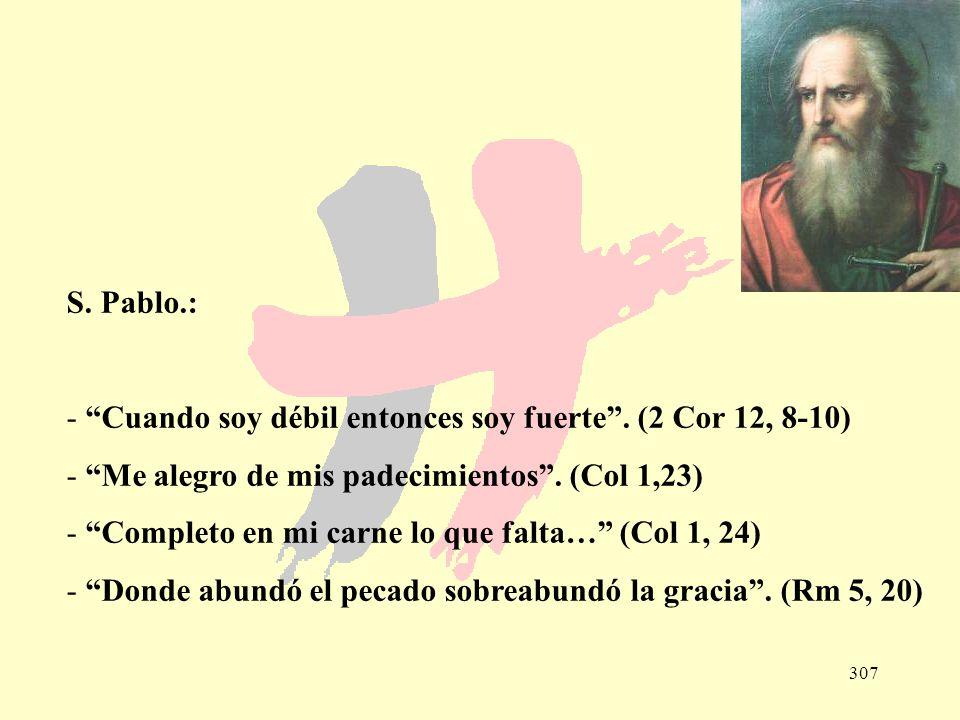 307 S. Pablo.: - Cuando soy débil entonces soy fuerte. (2 Cor 12, 8-10) - Me alegro de mis padecimientos. (Col 1,23) - Completo en mi carne lo que fal
