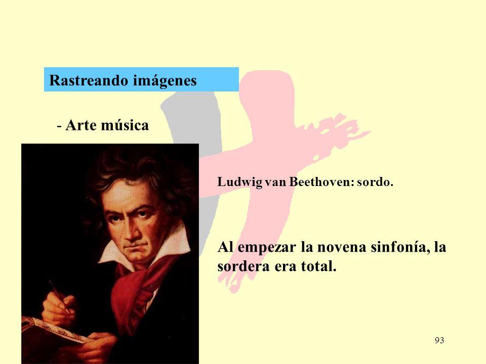93 - Arte música Rastreando imágenes Ludwig van Beethoven: sordo. Al empezar la novena sinfonía, la sordera era total.