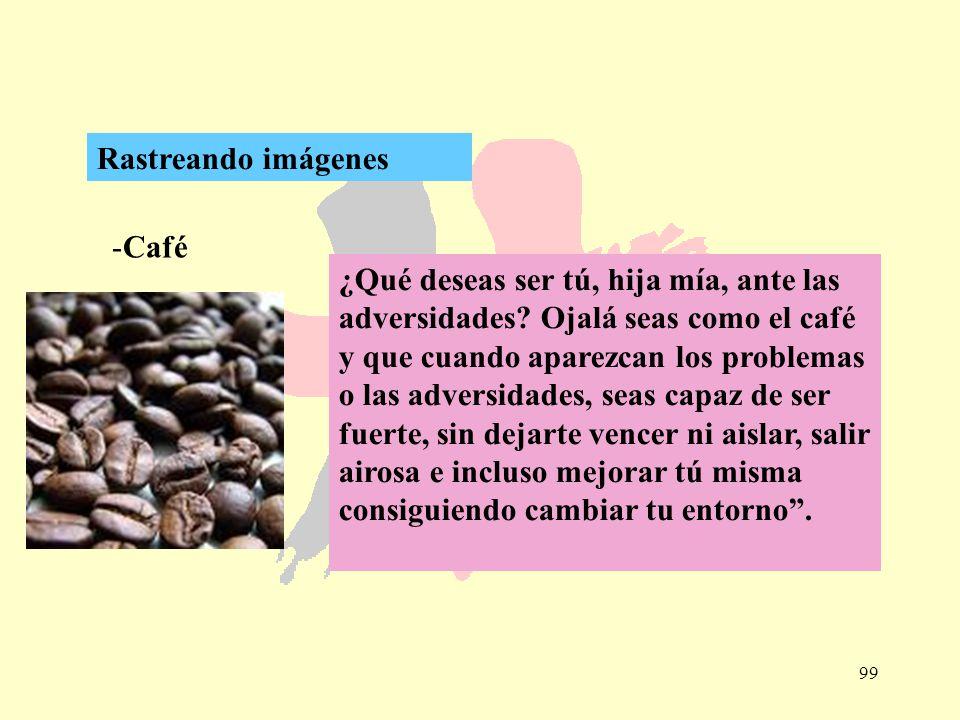 99 -Café Rastreando imágenes ¿Qué deseas ser tú, hija mía, ante las adversidades? Ojalá seas como el café y que cuando aparezcan los problemas o las a