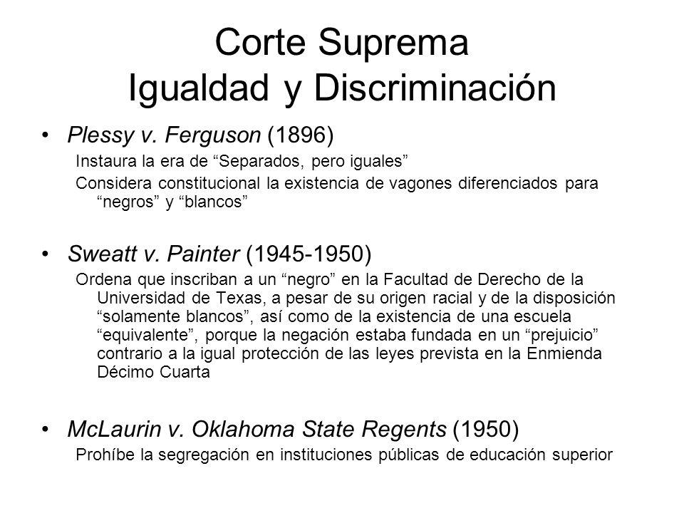 Corte Suprema Igualdad y Discriminación Plessy v. Ferguson (1896) Instaura la era de Separados, pero iguales Considera constitucional la existencia de