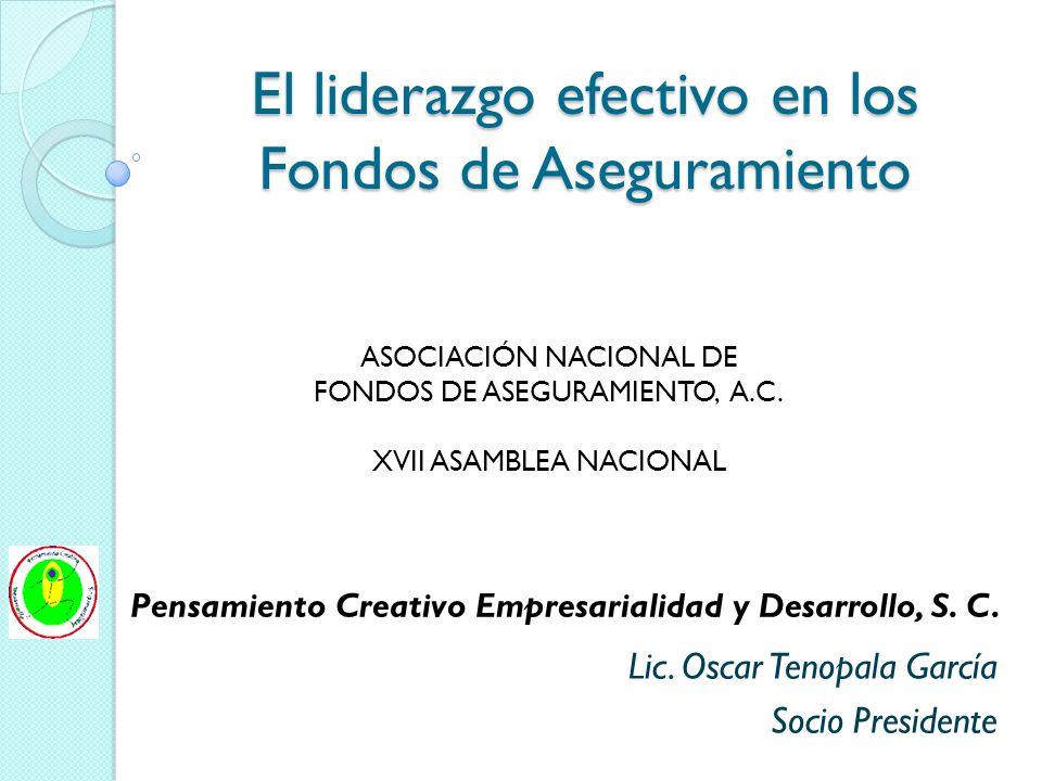 El liderazgo efectivo en los Fondos de Aseguramiento Lic. Oscar Tenopala García Socio Presidente Pensamiento Creativo Empresarialidad y Desarrollo, S.