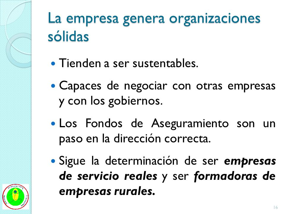 La empresa genera organizaciones sólidas Tienden a ser sustentables. Capaces de negociar con otras empresas y con los gobiernos. Los Fondos de Asegura