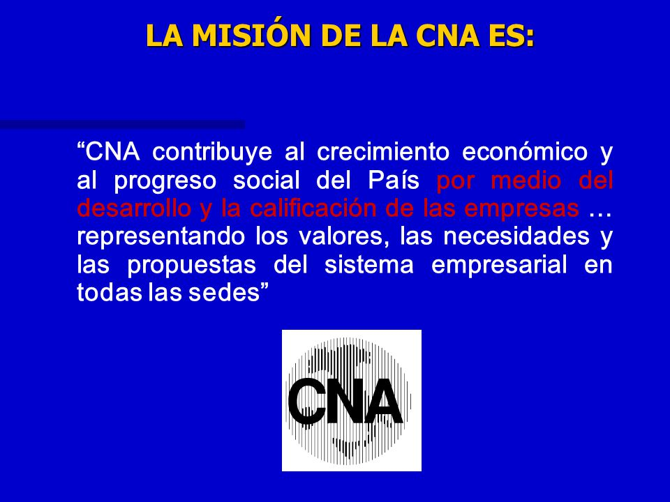 LA MISIÓN DE LA CNA ES: CNA contribuye al crecimiento económico y al progreso social del País por medio del desarrollo y la calificación de las empres