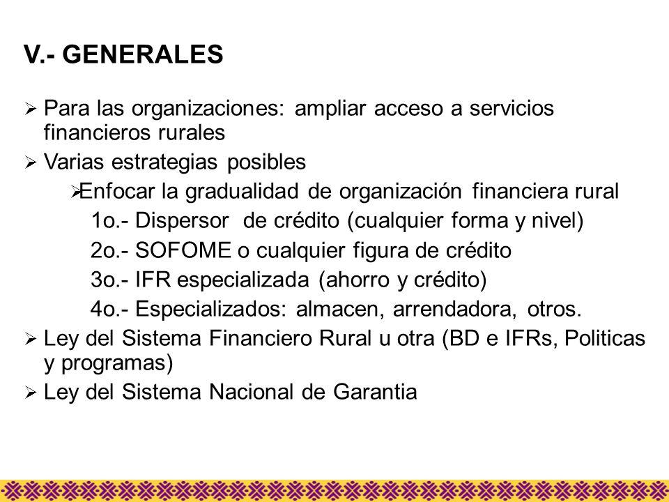 V.- GENERALES Para las organizaciones: ampliar acceso a servicios financieros rurales Varias estrategias posibles Enfocar la gradualidad de organizaci