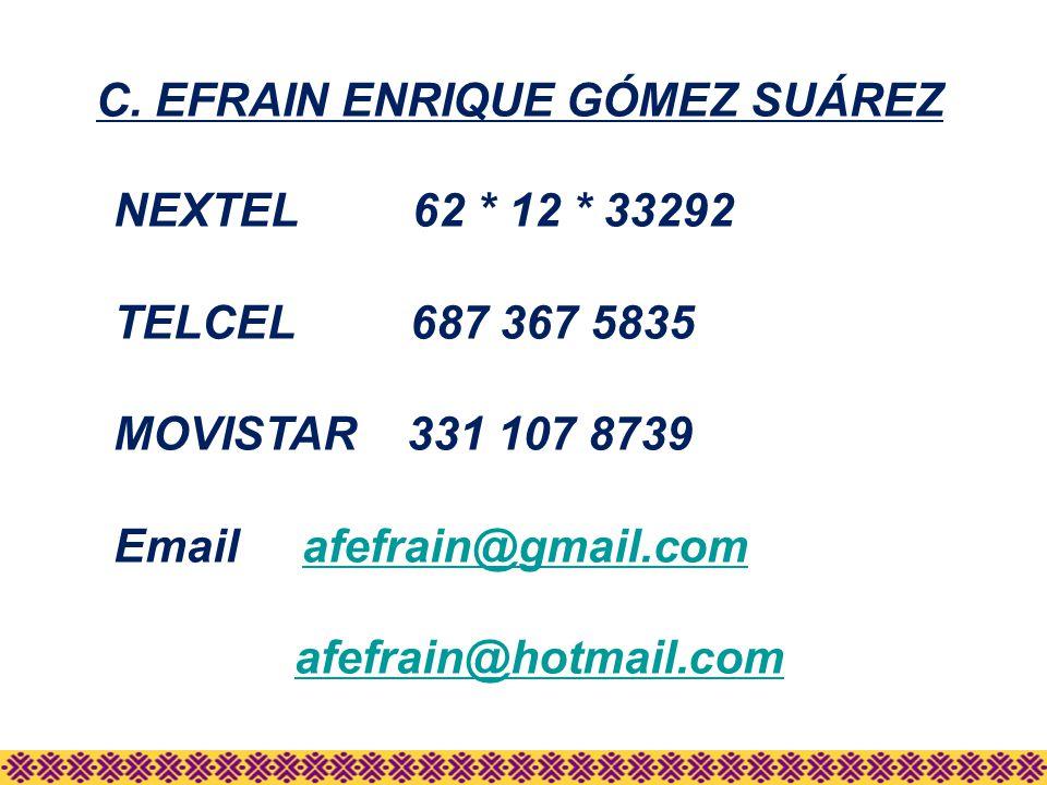 C. EFRAIN ENRIQUE GÓMEZ SUÁREZ NEXTEL 62 * 12 * 33292 TELCEL 687 367 5835 MOVISTAR 331 107 8739 Email afefrain@gmail.comafefrain@gmail.com afefrain@ho