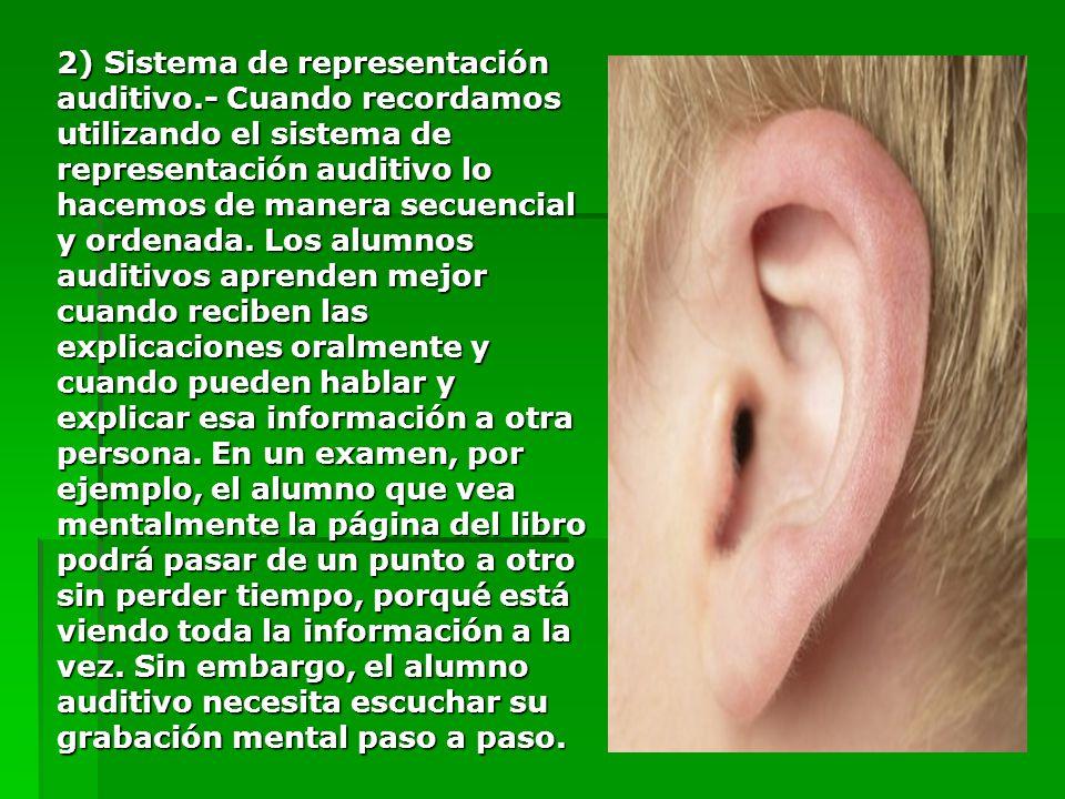 2) Sistema de representación auditivo.- Cuando recordamos utilizando el sistema de representación auditivo lo hacemos de manera secuencial y ordenada.