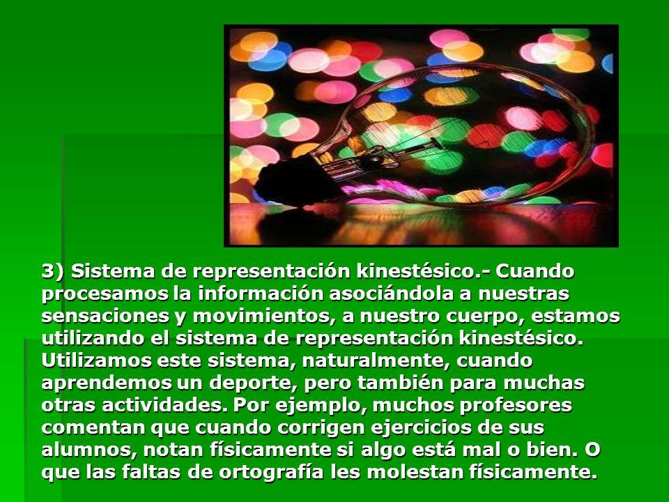 3) Sistema de representación kinestésico.- Cuando procesamos la información asociándola a nuestras sensaciones y movimientos, a nuestro cuerpo, estamo