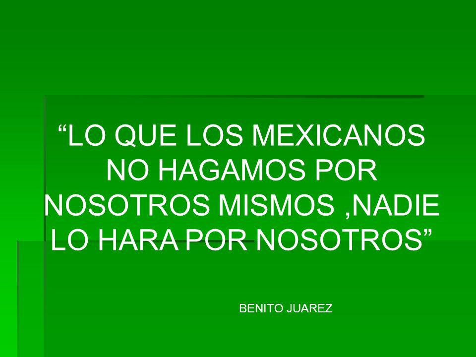 LO QUE LOS MEXICANOS NO HAGAMOS POR NOSOTROS MISMOS,NADIE LO HARA POR NOSOTROS BENITO JUAREZ
