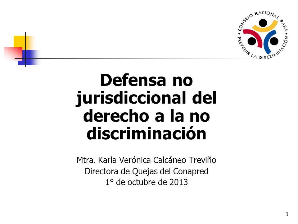 1 Defensa no jurisdiccional del derecho a la no discriminación Mtra. Karla Verónica Calcáneo Treviño Directora de Quejas del Conapred 1° de octubre de