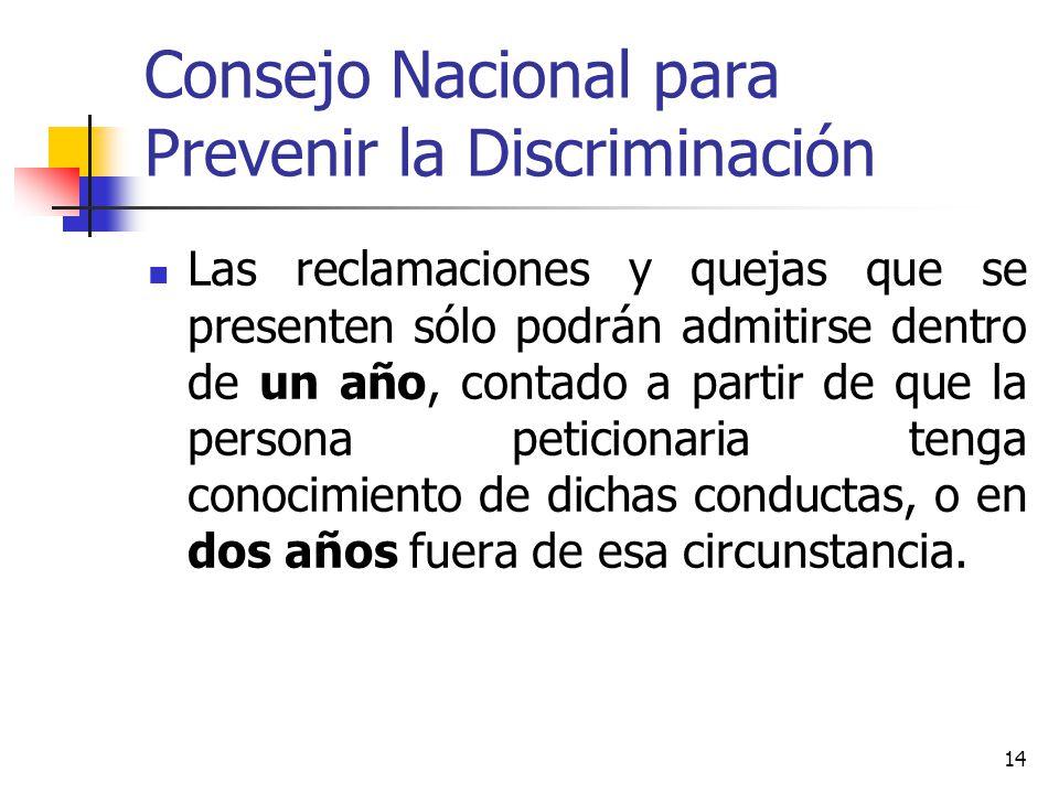 Consejo Nacional para Prevenir la Discriminación Las reclamaciones y quejas que se presenten sólo podrán admitirse dentro de un año, contado a partir