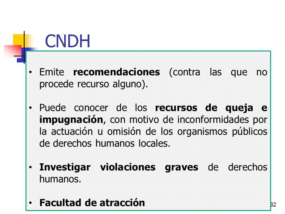 32 CNDH Emite recomendaciones (contra las que no procede recurso alguno). Puede conocer de los recursos de queja e impugnación, con motivo de inconfor
