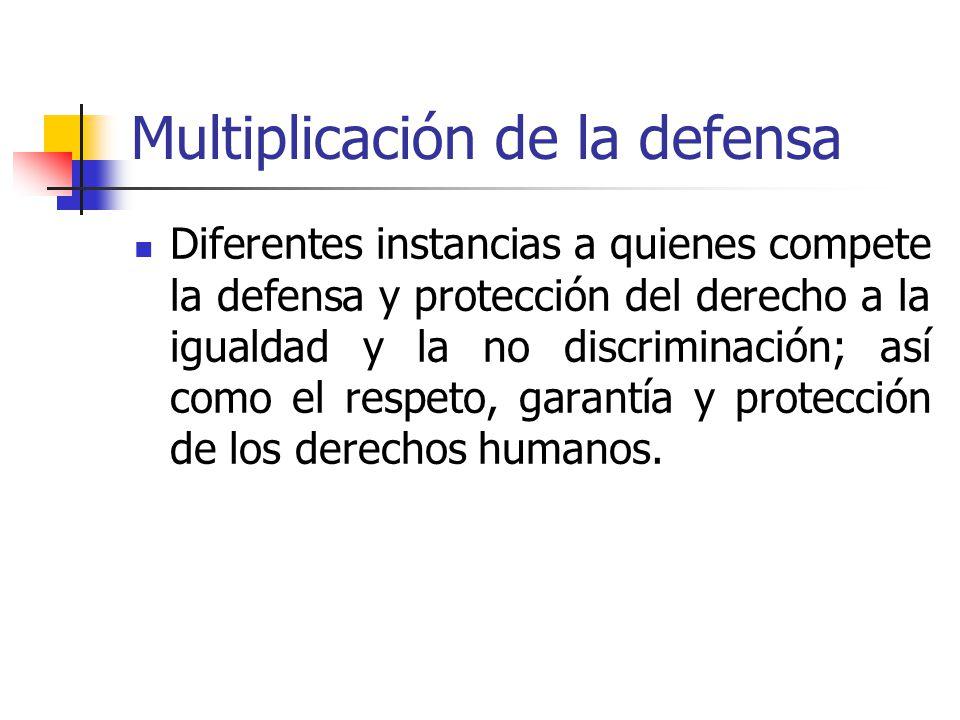Multiplicación de la defensa Diferentes instancias a quienes compete la defensa y protección del derecho a la igualdad y la no discriminación; así com