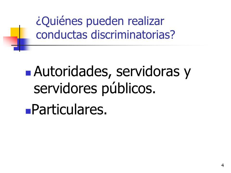 4 ¿Quiénes pueden realizar conductas discriminatorias? Autoridades, servidoras y servidores públicos. Particulares.