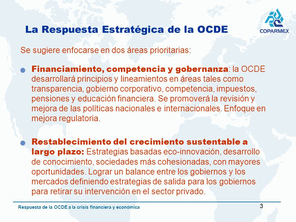 3 Respuesta de la OCDE a la crisis financiera y económica La Respuesta Estratégica de la OCDE Se sugiere enfocarse en dos áreas prioritarias: Financiamiento, competencia y gobernanza : la OCDE desarrollará principios y lineamientos en áreas tales como transparencia, gobierno corporativo, competencia, impuestos, pensiones y educación financiera.