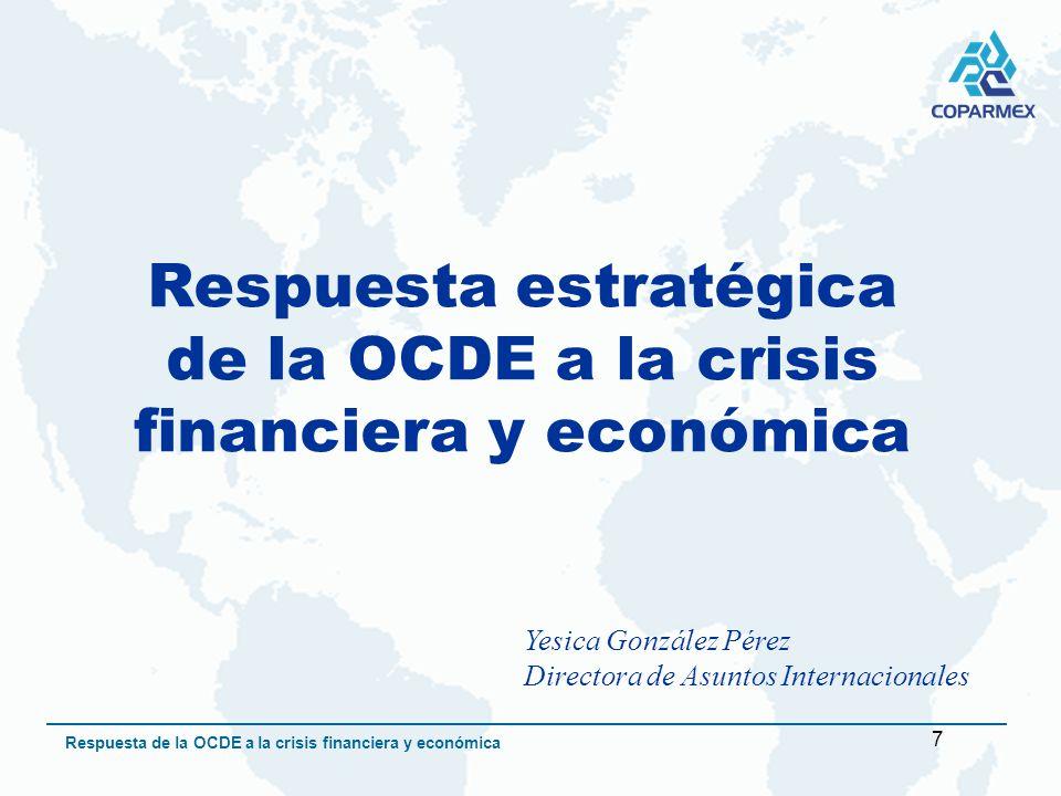 7 Respuesta de la OCDE a la crisis financiera y económica Respuesta estratégica de la OCDE a la crisis financiera y económica Yesica González Pérez Directora de Asuntos Internacionales