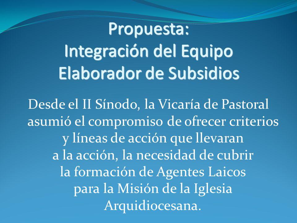 Propuesta: Integración del Equipo Elaborador de Subsidios Desde el II Sínodo, la Vicaría de Pastoral asumió el compromiso de ofrecer criterios y líneas de acción que llevaran a la acción, la necesidad de cubrir la formación de Agentes Laicos para la Misión de la Iglesia Arquidiocesana.