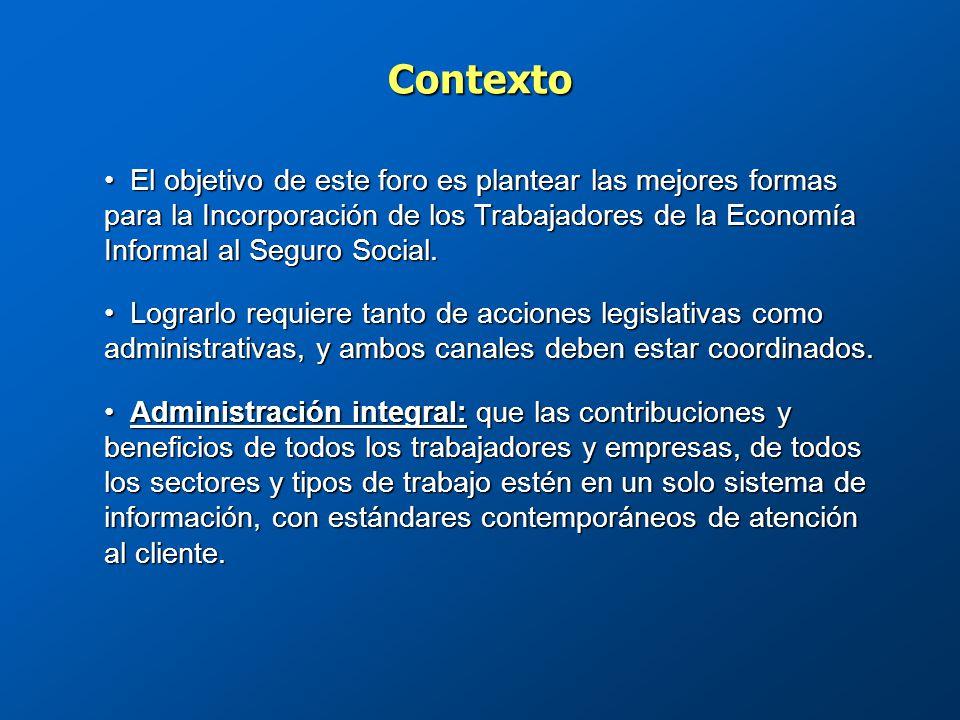 Contexto El objetivo de este foro es plantear las mejores formas para la Incorporación de los Trabajadores de la Economía Informal al Seguro Social.