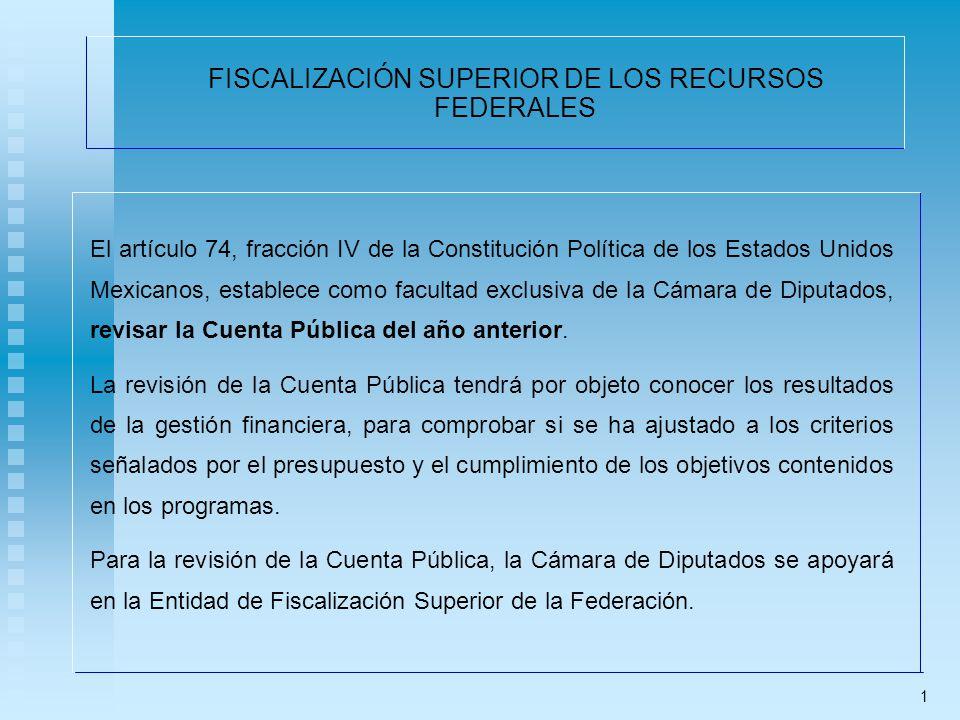 FISCALIZACIÓN SUPERIOR DE LOS RECURSOS FEDERALES El artículo 74, fracción IV de la Constitución Política de los Estados Unidos Mexicanos, establece como facultad exclusiva de la Cámara de Diputados, revisar la Cuenta Pública del año anterior.