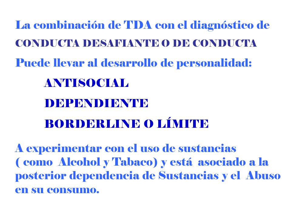La combinación de TDA con el diagnóstico de CONDUCTA DESAFIANTE O DE CONDUCTA Puede llevar al desarrollo de personalidad: ANTISOCIAL DEPENDIENTE BORDE