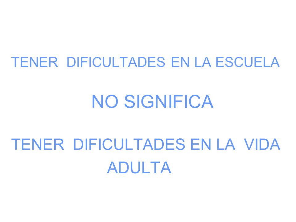 TENER DIFICULTADES EN LA ESCUELA NO SIGNIFICA TENER DIFICULTADES EN LA VIDA ADULTA