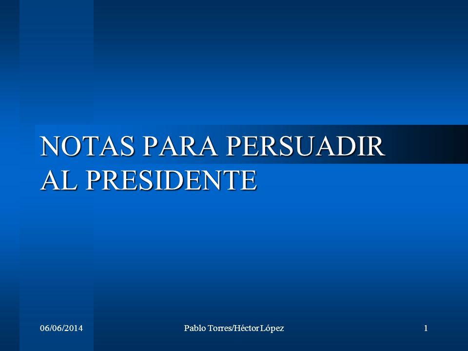 06/06/2014Pablo Torres/Héctor López1 NOTAS PARA PERSUADIR AL PRESIDENTE