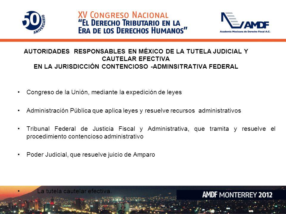 AUTORIDADES RESPONSABLES EN MÉXICO DE LA TUTELA JUDICIAL Y CAUTELAR EFECTIVA EN LA JURISDICCIÓN CONTENCIOSO -ADMINSITRATIVA FEDERAL Congreso de la Uni