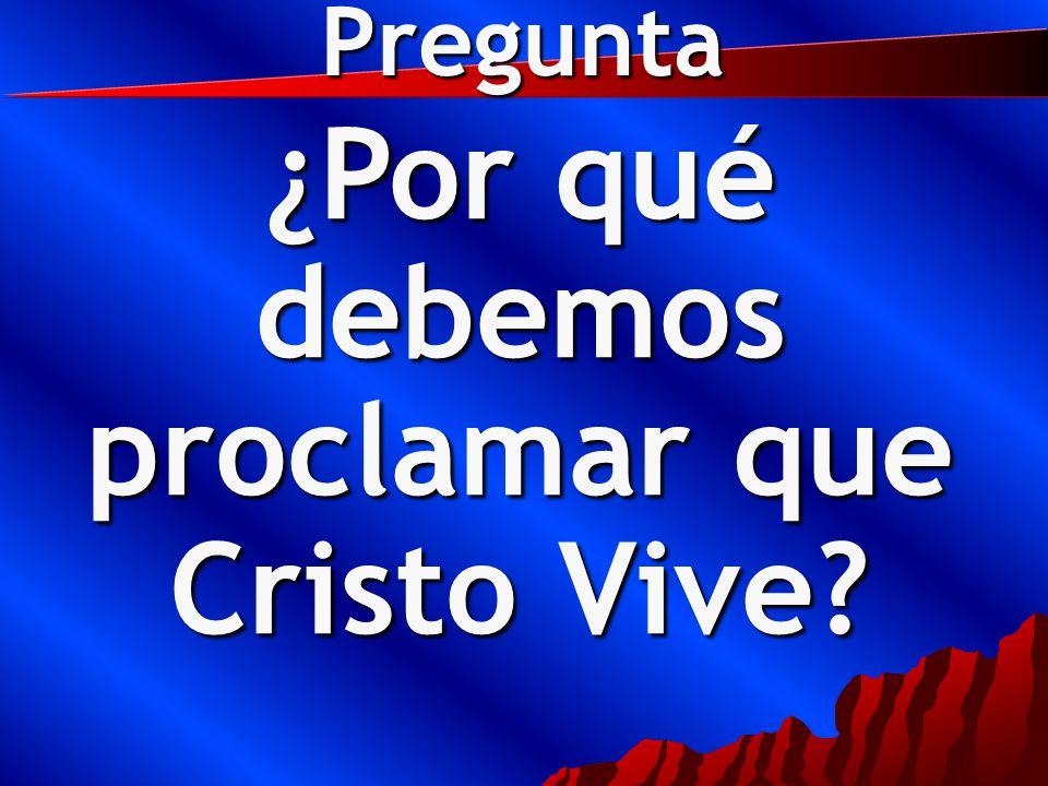 Pregunta ¿Por qué debemos proclamar que Cristo Vive?