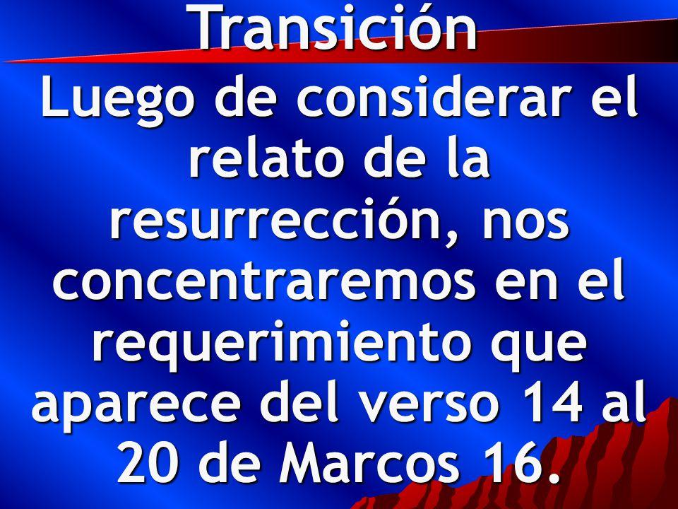 Transición Luego de considerar el relato de la resurrección, nos concentraremos en el requerimiento que aparece del verso 14 al 20 de Marcos 16.