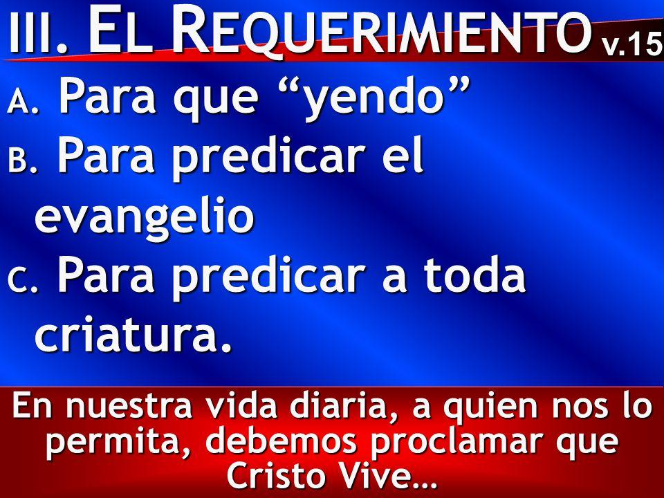 III. E L R EQUERIMIENTO A. Para que yendo B. Para predicar el evangelio C.