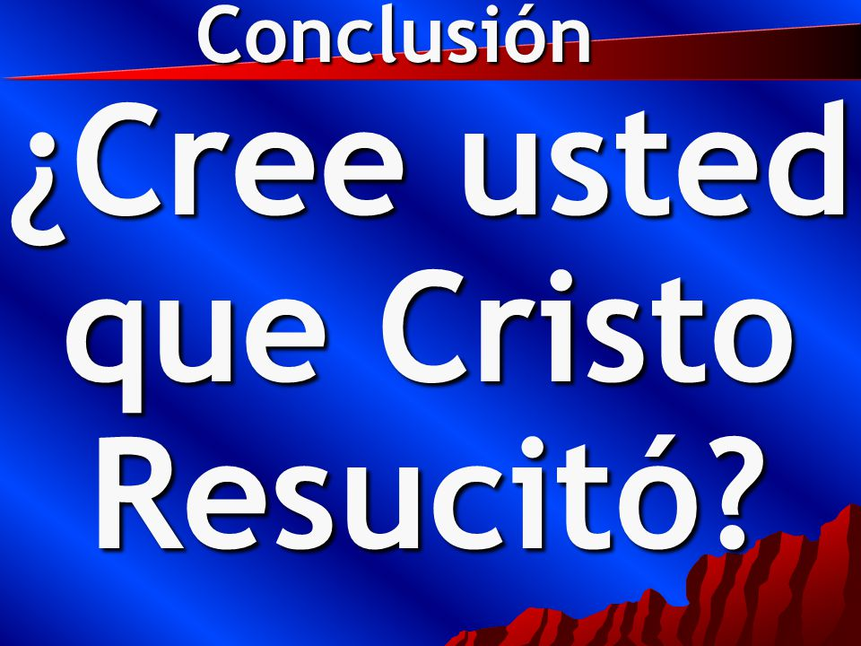 ¿Cree usted que Cristo Resucitó Conclusión