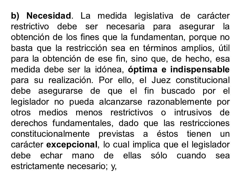 b) Necesidad. La medida legislativa de carácter restrictivo debe ser necesaria para asegurar la obtención de los fines que la fundamentan, porque no b