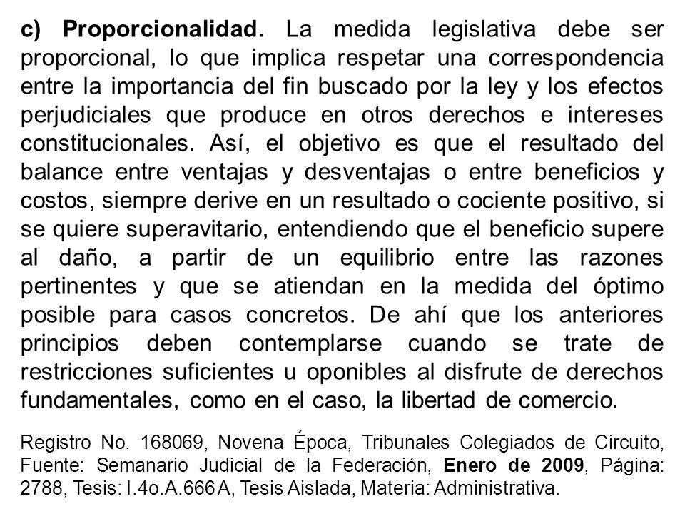 c) Proporcionalidad. La medida legislativa debe ser proporcional, lo que implica respetar una correspondencia entre la importancia del fin buscado por