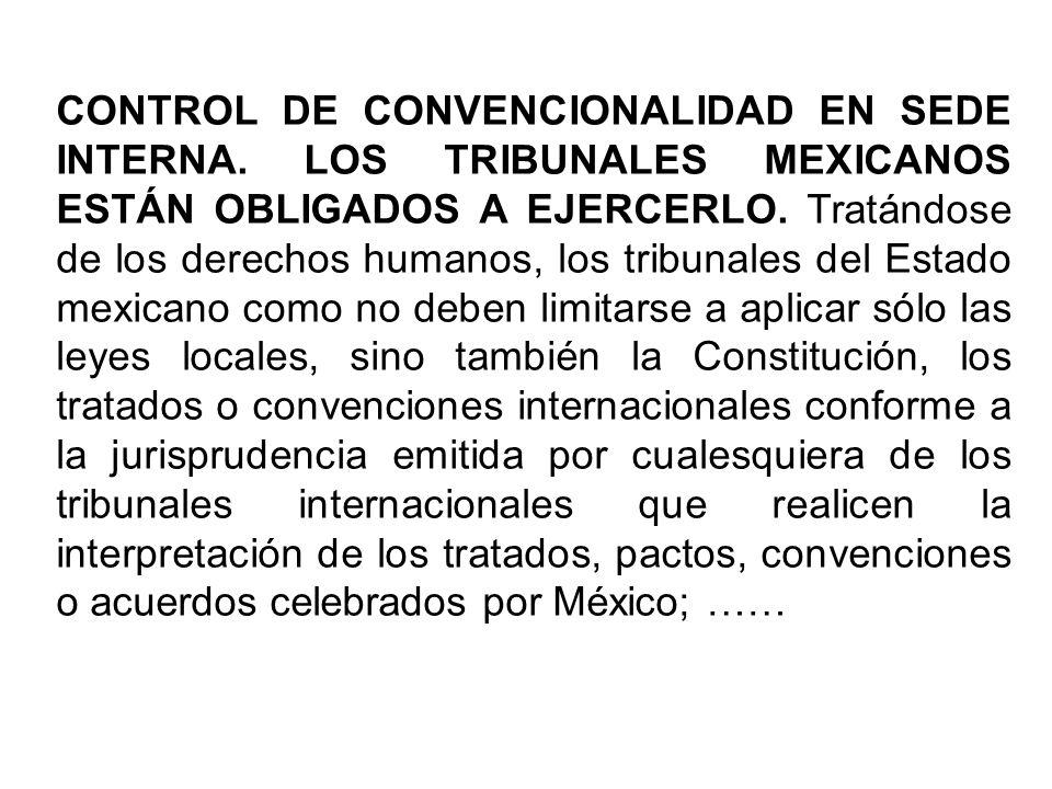 CONTROL DE CONVENCIONALIDAD EN SEDE INTERNA. LOS TRIBUNALES MEXICANOS ESTÁN OBLIGADOS A EJERCERLO. Tratándose de los derechos humanos, los tribunales